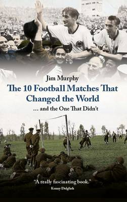 The 10 Football Matches That Changed The World: ... And the One That Didn't (Hardback)