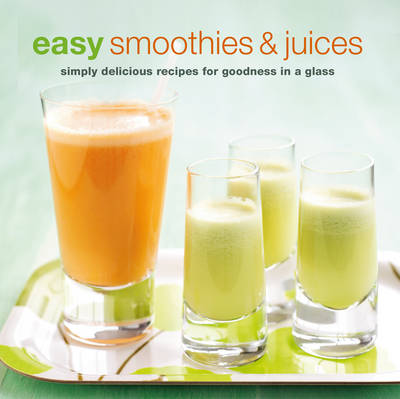Easy Smoothies & Juices: Simply Delicious Recipes for Goodness in a Glass (Paperback)