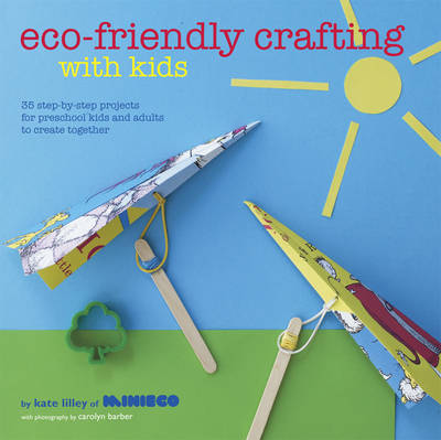 Eco-friendly Crafting with Kids: 35 Step-by-step Projects for Preschool Kids and Adults to Create Together (Hardback)