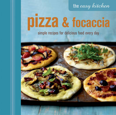 The Easy Kitchen: Pizza and Focaccia: Simple Recipes for Delicious Food Every Day (Hardback)