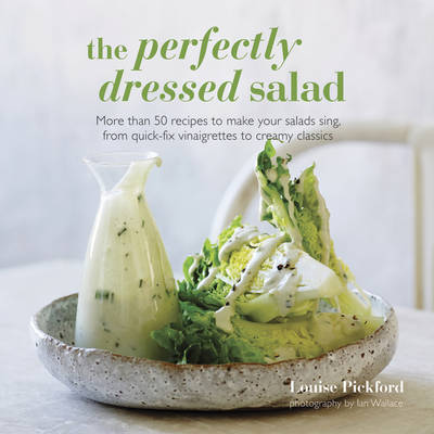 The Perfectly Dressed Salad: More Than 50 Recipes to Make Your Salads Sing, from Quick-fix Vinaigrettes to Creamy Classics (Hardback)