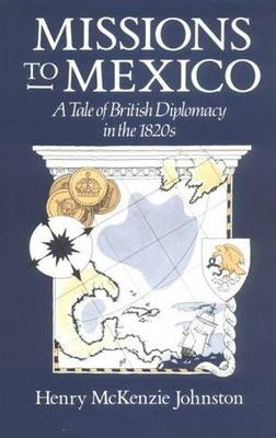 Missions to Mexico: Tale of British Diplomacy in the 1820s (Hardback)