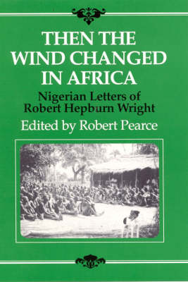 Then the Wind Changed in Africa: Nigerian Letters of Robert Hepburn Wright (Hardback)