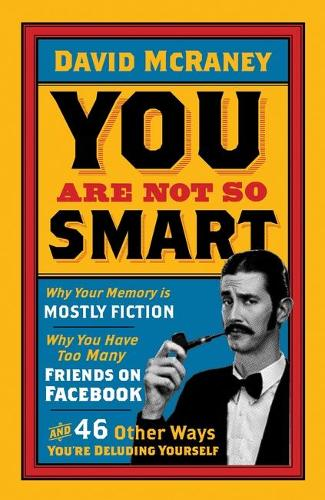 You are Not So Smart: Why Your Memory is Mostly Fiction, Why You Have Too Many Friends on Facebook and 46 Other Ways You're Deluding Yourself (Paperback)