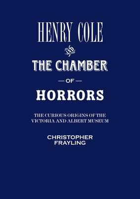 Henry Cole and the Chamber of Horrors: The Curious Origins of the V&A (Paperback)