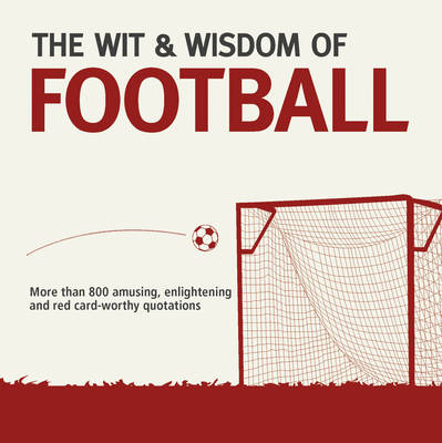 Wit & Wisdom: Football: Unforgettable Quotations from the Beautiful Game (Paperback)