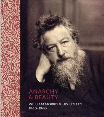 Anarchy & Beauty: William Morris & His Legacy, 1860 - 1960 (Hardback)