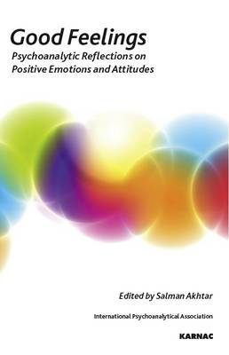 Good Feelings: Psychoanalytic Reflections on Positive Emotions and Attitudes - The International Psychoanalytical Association Psychoanalytic Ideas and Applications Series (Paperback)