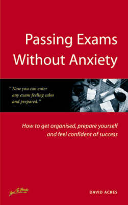 Passing Exams without Anxiety: How to Get Organised, be Prepared and Feel Confident of Success (Paperback)