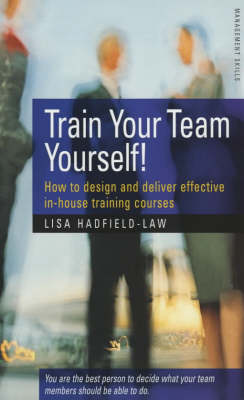 Train Your Team Yourself: How to Deliver Effective In-house Training (Paperback)