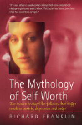 The Mythology of Self Worth: Use Reason to Dispel the Fallacies That Trigger Needless Anxiety, Depression and Anger (Paperback)