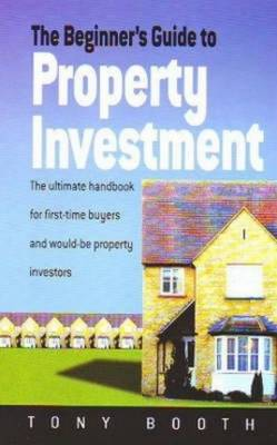The Beginner's Guide to Property Investment: The Ultimate Handbook for First-time Buyers and Would-be Property Investors (Paperback)