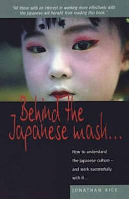 Behind the Japanese Mask: How to Understand the Japanese Culture - and Work Successfully with it (Paperback)