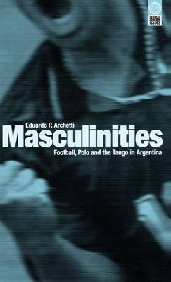 Masculinities: Football, Polo and the Tango in Argentina - Global Issues v. 9 (Hardback)