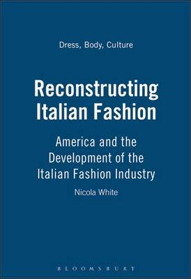 Reconstructing Italian Fashion: America and the Development of the Italian Fashion Industry - Dress, Body, Culture v. 17 (Paperback)