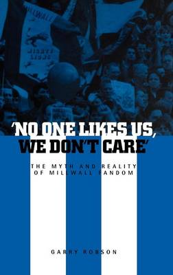 No One Likes Us, We Don't Care: The Myth and Reality of Millwall Fandom (Hardback)