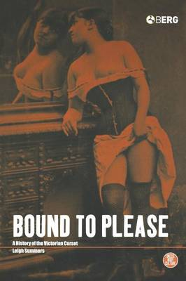 Bound to Please: A History of the Victorian Corset - Dress, Body, Culture v. 25 (Hardback)