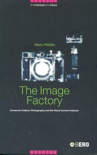 The Image Factory: Consumer Culture, Photography and the Visual Content Industry - New Technologies / New Cultures v. 3 (Paperback)