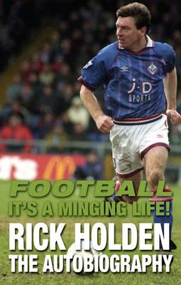 Football it's a Minging Life: Rick Holden the Autobiography (Hardback)