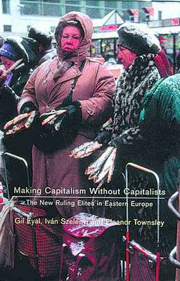 Making Capitalism without Capitalists: The New Ruling Elites in Eastern Europe (Paperback)