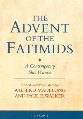 The Advent of the Fatimids: A Contemporary Shi'i Witness Account of Politics in the Early Islamic World - Ismaili Texts and Translations v. 1 (Hardback)