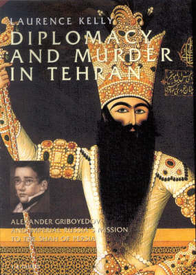 Diplomacy and Murder in Tehran: Alexander Griboyedov and Imperial Russia's Mission to the Shah of Persia (Hardback)