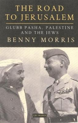 The Road to Jerusalem: Glubb Pasha, Palestine and the Jews - Library of Middle East History v. 1 (Hardback)