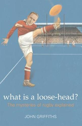 What is a Loose-head?: The Mysteries of Rugby Explained (Paperback)