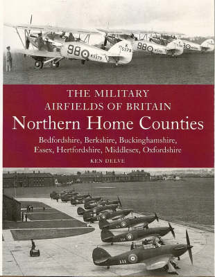 The Military Airfields of Britain: Northern Home Counties (Bedfordshire, Berkshire, Buckinghamshire, Essex, Hertfordshire, Middlesex, Oxfordshire) (Paperback)