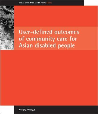 User-defined Outcomes of Community Care for Asian Disabled People - Social Care: Race and Ethnicity (Paperback)