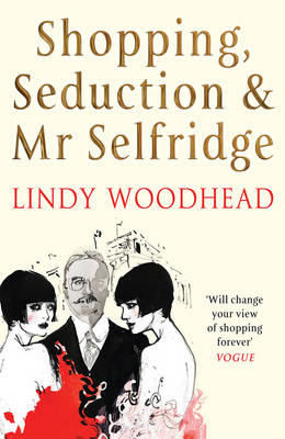 Shopping, Seduction and Mr Selfridge: The Extraordinary Rise and Fall of a Retail Prince (Paperback)