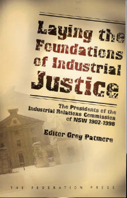 Laying the Foundations of Industrial Justice: The Presidents of the Industrial Relations Commission of NSW 1902-1998 (Paperback)