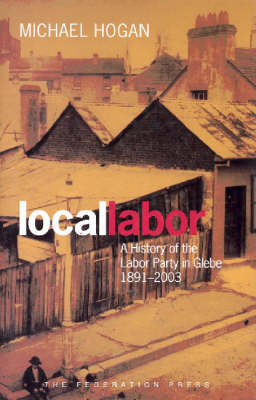 Local Labor: A History of the Labor Party in Glebe, 1891-2003 - NSW Sesquicentenary of Responsible Government (Hardback)