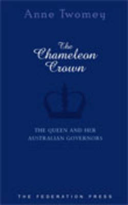The Chameleon Crown: The Queen and Her Australian Governors - NSW Sesquicentenary of Responsible Government (Hardback)