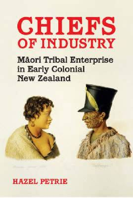 Chiefs of Industry: Maori Tribal Enterprise in Early Colonial New Zealand (Paperback)