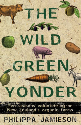 The Wild Green Yonder: Ten Seasons Volunteering on New Zealand's Organic Farms (Paperback)