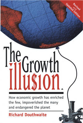 The Growth Illusion: How Economic Growth Has Enriched the Few, Impoverished the Many and Endangered the Planet (Paperback)