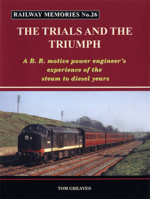 Railway Memories the Trials and the Triumph: A B.R. Motive Power Engineer's Experience of the Steam to Diesel Years - Railway Memories 26 (Paperback)