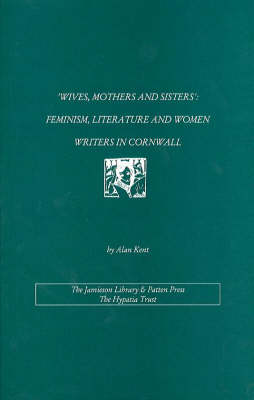 Wives, Mothers and Sisters: Feminism, Literature and Women Writers in Cornwall - Hypatia Notebooks on Women's History (Paperback)