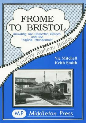 Frome to Bristol: Including the Camerton Branch - Country Railway Routes (Hardback)