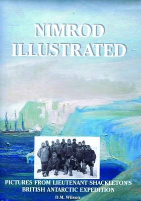 Nimrod Illustrated: Pictures from Lieutenant Shackleton's British Antarctic Expedition - Antarctic (Hardback)