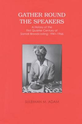 Gather Round the Speakers: A History of the First Quarter of Somali Broadcasting 1941-1966 (Paperback)