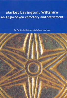 Market Lavington, Wiltshire: Anglo-Saxon Cemetery and Settlement - Excavations at Grove Farm, 1986-90 - Wessex Archaeology Reports No. 19 (Hardback)