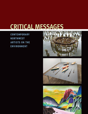 Critical Messages: Contemporary Northwest Artists on the Environment (Paperback)