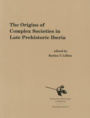 The Origins of Complex Societies in Late Prehistoric Iberia - International Monographs in Prehistory, Archaeological S. v. 8 (Paperback)