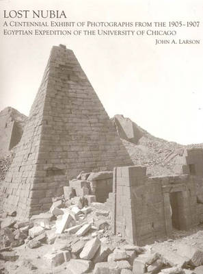 Lost Nubia: A Centennial Exhibit of Photographs from the 1905-1907 Egyptian Expedition of the University of Chicago - Oriental Institute Museum Publications v. 24 (Hardback)