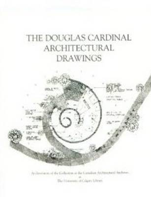 The Douglas Cardinal Architectural Drawings: An Inventory of the Collection at the Canadian Architectural Archives at the University of Calgary Library (Spiral bound)