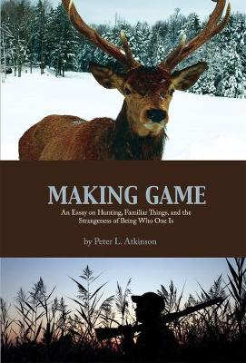 Making Game: An Essay on Hunting, Familiar Things, and the Strangeness of Being Who One is - Cultural Dialectics Series (Paperback)