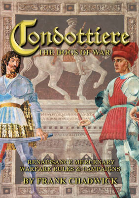 Condottiere: The Dogs of War: Renaissance Mercenary Warfare Rules & Campaigns (Hardback)