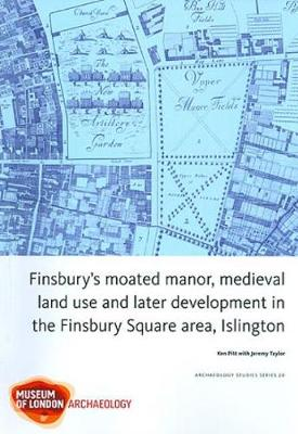 Finsbury's Moated Manor House, Medieval Land Use and Later Development in the Moorfields Area, Islington (Paperback)
